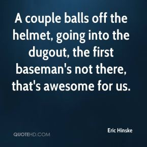 Eric Hinske - A couple balls off the helmet, going into the dugout, the first baseman's not there, that's awesome for us.