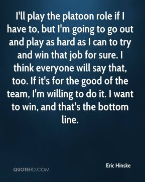 Eric Hinske - I'll play the platoon role if I have to, but I'm going to go out and play as hard as I can to try and win that job for sure. I think everyone will say that, too. If it's for the good of the team, I'm willing to do it. I want to win, and that's the bottom line.