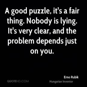 Erno Rubik - A good puzzle, it's a fair thing. Nobody is lying. It's very clear, and the problem depends just on you.
