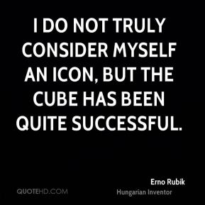 Erno Rubik - I do not truly consider myself an icon, but the Cube has been quite successful.