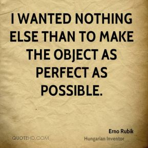 Erno Rubik - I wanted nothing else than to make the object as perfect as possible.