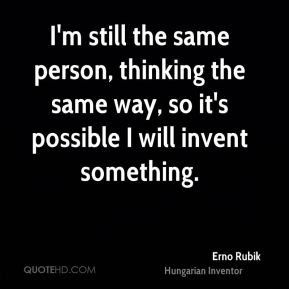 I'm still the same person, thinking the same way, so it's possible I will invent something.