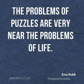 The problems of puzzles are very near the problems of life.
