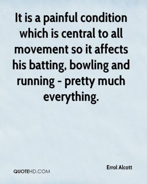 Errol Alcott - It is a painful condition which is central to all movement so it affects his batting, bowling and running - pretty much everything.