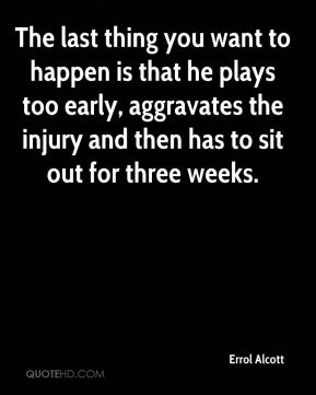 The last thing you want to happen is that he plays too early, aggravates the injury and then has to sit out for three weeks.
