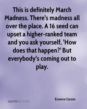 Essence Carson - This is definitely March Madness. There's madness all over the place. A 16 seed can upset a higher-ranked team and you ask yourself, 'How does that happen?' But everybody's coming out to play.