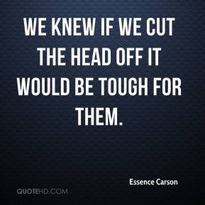 Essence Carson - We knew if we cut the head off it would be tough for them.