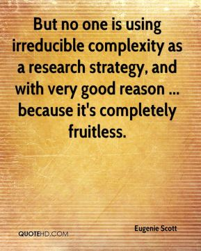 Eugenie Scott - But no one is using irreducible complexity as a research strategy, and with very good reason ... because it's completely fruitless.