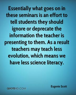 Essentially what goes on in these seminars is an effort to tell students they should ignore or deprecate the information the teacher is presenting to them. As a result teachers may teach less evolution, which means we have less science literacy.