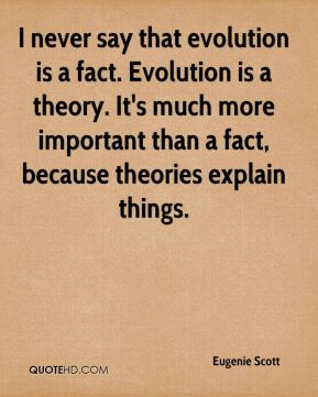 I never say that evolution is a fact. Evolution is a theory. It's much more important than a fact, because theories explain things.