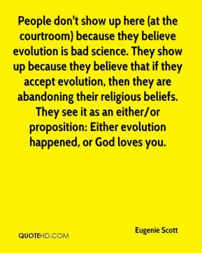 Eugenie Scott - People don't show up here (at the courtroom) because they believe evolution is bad science. They show up because they believe that if they accept evolution, then they are abandoning their religious beliefs. They see it as an either/or proposition: Either evolution happened, or God loves you.