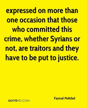 Fayssal Mekdad - expressed on more than one occasion that those who committed this crime, whether Syrians or not, are traitors and they have to be put to justice.