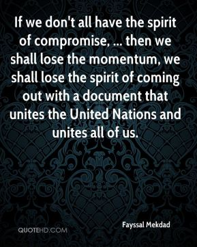 Fayssal Mekdad - If we don't all have the spirit of compromise, ... then we shall lose the momentum, we shall lose the spirit of coming out with a document that unites the United Nations and unites all of us.