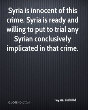 Syria is innocent of this crime. Syria is ready and willing to put to trial any Syrian conclusively implicated in that crime.
