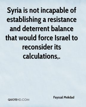 Fayssal Mekdad - Syria is not incapable of establishing a resistance and deterrent balance that would force Israel to reconsider its calculations.