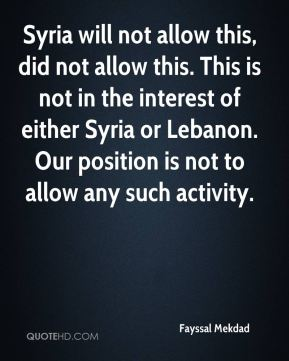 Syria will not allow this, did not allow this. This is not in the interest of either Syria or Lebanon. Our position is not to allow any such activity.
