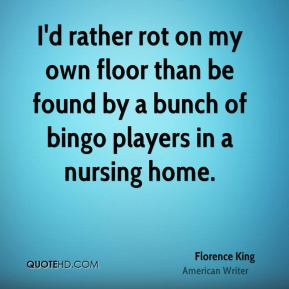 I'd rather rot on my own floor than be found by a bunch of bingo players in a nursing home.