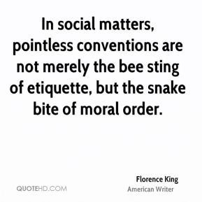Florence King - In social matters, pointless conventions are not merely the bee sting of etiquette, but the snake bite of moral order.