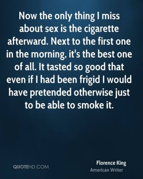 Now the only thing I miss about sex is the cigarette afterward. Next to the first one in the morning, it's the best one of all. It tasted so good that even if I had been frigid I would have pretended otherwise just to be able to smoke it.