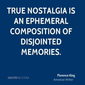 True nostalgia is an ephemeral composition of disjointed memories.