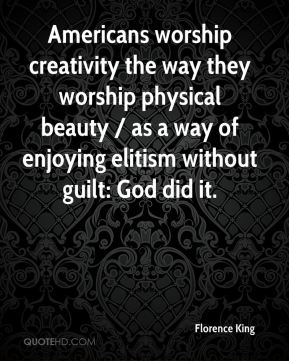 Florence King - Americans worship creativity the way they worship physical beauty / as a way of enjoying elitism without guilt: God did it.