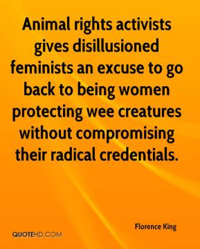 Florence King - Animal rights activists gives disillusioned feminists an excuse to go back to being women protecting wee creatures without compromising their radical credentials.