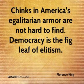 Florence King - Chinks in America's egalitarian armor are not hard to find. Democracy is the fig leaf of elitism.
