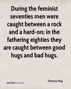 Florence King - During the feminist seventies men were caught between a rock and a hard-on; in the fathering eighties they are caught between good hugs and bad hugs.