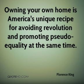 Florence King - Owning your own home is America's unique recipe for avoiding revolution and promoting pseudo-equality at the same time.