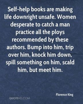 Florence King - Self-help books are making life downright unsafe. Women desperate to catch a man practice all the ploys recommended by these authors. Bump into him, trip over him, knock him down, spill something on him, scald him, but meet him.