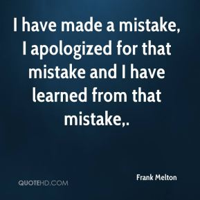 Frank Melton - I have made a mistake, I apologized for that mistake and I have learned from that mistake.