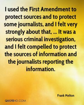 Frank Melton - I used the First Amendment to protect sources and to protect some journalists, and I felt very strongly about that, ... It was a serious criminal investigation, and I felt compelled to protect the sources of information and the journalists reporting the information.