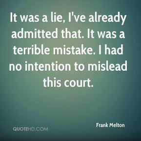 Frank Melton - It was a lie, I've already admitted that. It was a terrible mistake. I had no intention to mislead this court.
