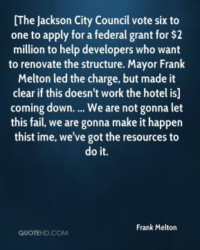 [The Jackson City Council vote six to one to apply for a federal grant for $2 million to help developers who want to renovate the structure. Mayor Frank Melton led the charge, but made it clear if this doesn't work the hotel is] coming down. ... We are not gonna let this fail, we are gonna make it happen thist ime, we've got the resources to do it.