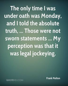 Frank Melton - The only time I was under oath was Monday, and I told the absolute truth.