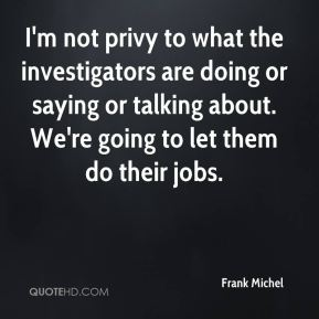 Frank Michel - I'm not privy to what the investigators are doing or saying or talking about. We're going to let them do their jobs.