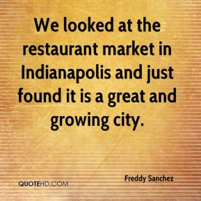 Freddy Sanchez - We looked at the restaurant market in Indianapolis and just found it is a great and growing city.