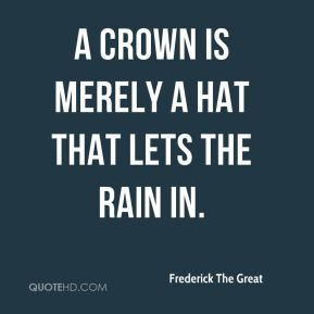 Frederick The Great - A crown is merely a hat that lets the rain in.