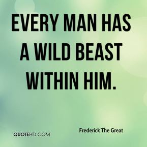 Frederick The Great - Every man has a wild beast within him.