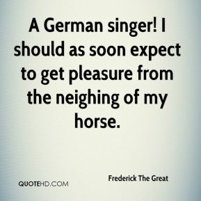 A German singer! I should as soon expect to get pleasure from the neighing of my horse.