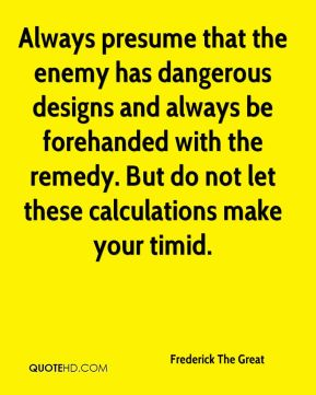 Always presume that the enemy has dangerous designs and always be forehanded with the remedy. But do not let these calculations make your timid.