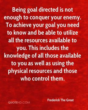 Being goal directed is not enough to conquer your enemy. To achieve your goal you need to know and be able to utilize all the resources available to you. This includes the knowledge of all those available to you as well as using the physical resources and those who control them.