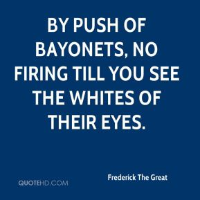Frederick The Great - By push of bayonets, no firing till you see the whites of their eyes.