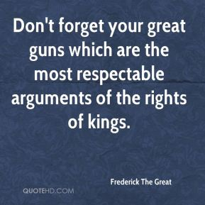 Frederick The Great - Don't forget your great guns which are the most respectable arguments of the rights of kings.