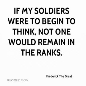 If my soldiers were to begin to think, not one would remain in the ranks.