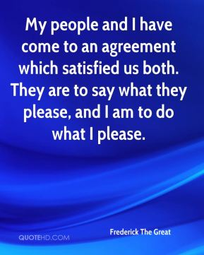 My people and I have come to an agreement which satisfied us both. They are to say what they please, and I am to do what I please.