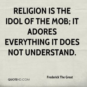 Religion is the idol of the mob; it adores everything it does not understand.