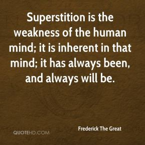 Superstition is the weakness of the human mind; it is inherent in that mind; it has always been, and always will be.