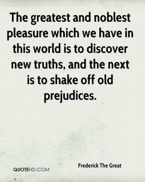 The greatest and noblest pleasure which we have in this world is to discover new truths, and the next is to shake off old prejudices.