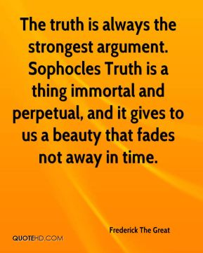 The truth is always the strongest argument. Sophocles Truth is a thing immortal and perpetual, and it gives to us a beauty that fades not away in time.
